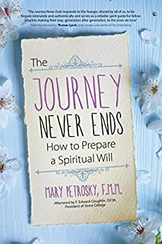The Journey Never Ends: How to Prepare a Spiritual Will by [Mary Petrosky, Thomas Lynch, F. Edward Coughlin]