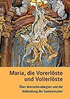Maria, die Vorerloeste und Vollerloeste - Ueber den Lebensbeginn und die Vollendung der Gottesmutter