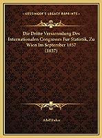 Die Dritte Versammlung Des Internationalen Congresses Fur Statistik, Zu Wien Im September 1857 (1857)
