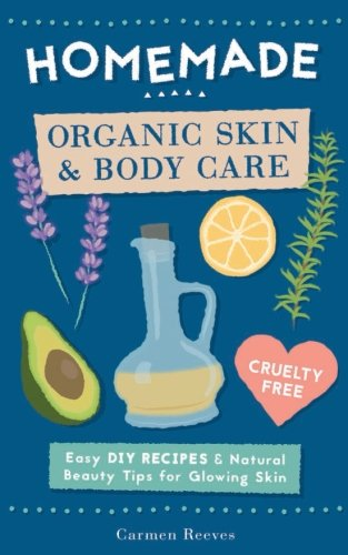 Homemade Organic Skin & Body Care: Easy DIY Recipes and Natural Beauty Tips for...