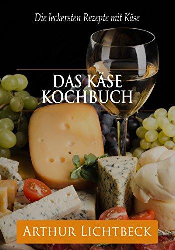 Das Käse Kochbuch: Die leckersten Rezepte mit Käse (German Edition)