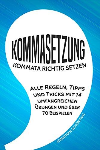 Kommasetzung: Kommata richtig setzen - Alle Regeln, Tipps und Tricks mit 14 umfangreichen Übungen und über 70 Beispielen