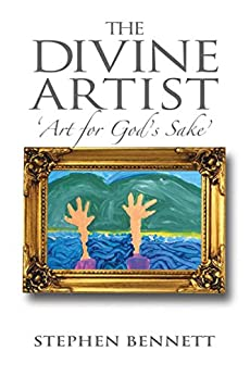 The Divine Artist: Art for God's Sake by [Stephen Bennett]
