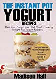 The Instant Pot Yogurt Recipes: Delicious, Easy-to-Recall & Quick-Cooking Instant Pot Yogurt Recipes