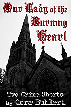 Our Lady of the Burning Heart: Two Crime Shorts by [Cora Buhlert]