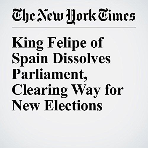King Felipe of Spain Dissolves Parliament, Clearing Way for New Elections audiobook cover art