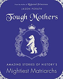Tough Mothers: Amazing Stories of History's Mightiest Matriarchs by [Jason Porath]