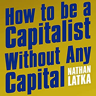 How to Be a Capitalist Without Any Capital     The Four Rules You Must Break to Get Rich              By:                                                                                                                                 Nathan Latka                               Narrated by:                                                                                                                                 Nathan Latka                      Length: 6 hrs and 48 mins     2 ratings     Overall 3.5