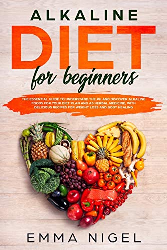Alkaline Diet for Beginners: the essential guide to understand the pH and discover alkaline foods for your diet plan and as herbal medicine, with delicious recipes for weight loss and body healing