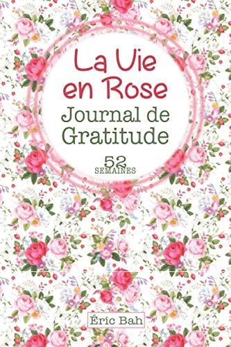 La Vie en Rose: Journal de Gratitude à Remplir en Pleine Conscience, avec Citations Inspirantes pour plus de Bonheur et de Positivité – 52 semaines