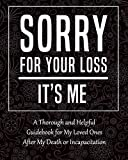Sorry for Your Loss - It's Me: My Final Thoughts, Wishes, Important Information about My Belongings, Business Affairs and Stubborn Opinions for Those I Leave Behind - I'm Dead Now What Planner