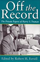 Off the Record: The Private Papers of Harry S. Truman (Give 'em Hell Harry) by Unknown(1997-05-01)