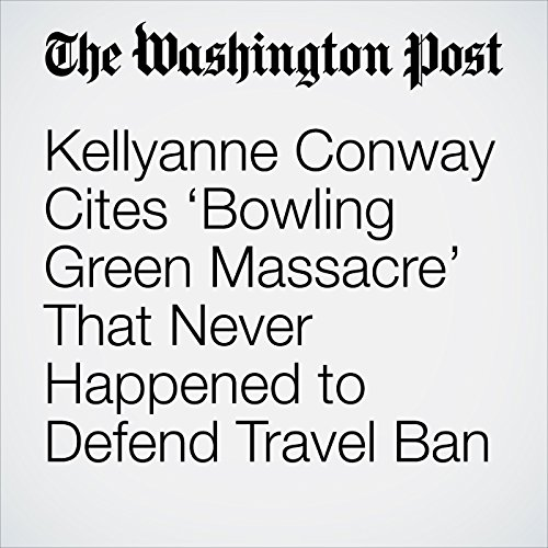 Kellyanne Conway Cites 'Bowling Green Massacre' That Never Happened to Defend Travel Ban copertina