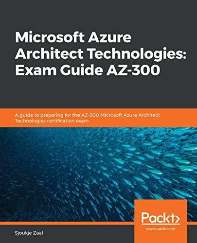 Microsoft Azure Architect Technologies: Exam Guide AZ-300: A guide to preparing for the AZ-300 Microsoft Azure Architect Technologies certification exam (English Edition)