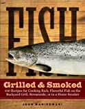 Fish Grilled & Smoked: 150 Recipes for Cooking Rich, Flavorful Fish on the Backyard Grill, Streamside, or in a...