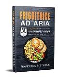 FRIGGITRICE AD ARIA; Le migliori ricette, sane, gustose, semplici, veloci e con poche calorie. Include primi, secondi, contorni e dolci. Contiene trucchi per utilizzare al meglio la tua friggitrice.