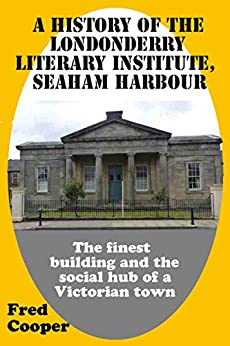 A History of the Londonderry Literary Institute, Seaham Harbour: The finest building and the social hub of a Victorian town by [Fred Cooper]