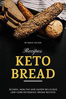 Keto Bread Recipes: 30 Easy, Healthy and Super Delicious Low-Carb Ketogenic Bread Recipes by [Marie Folher]