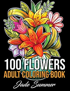 100 Flowers  An Adult Coloring Book with Bouquets Wreaths Swirls Patterns Decorations Inspirational Designs and Much More!