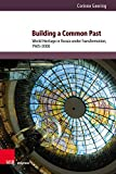 Building a Common Past: World Heritage in Russia under Transformation, 1965-2000 (Kultur- und Sozialgeschichte Osteuropas / Cultural and Social History of Eastern Europe, Band 11) - Corinne Geering