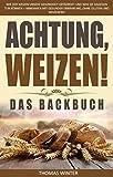 Weizen: Achtung, Weizen! – Das Backbuch: Wie der Weizen unsere Gesundheit gefährdet und was Sie dagegen tun können – Abnehmen mit gesunder Ernährung, ohne ... Weizen, Gesundheit, glutenfrei Backen)