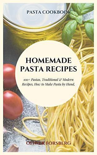 Homemade pasta recipes: 100+ Pastas, Traditional & Modern Recipes, How to Make Pasta by Hand by [Oliwer Forsberg]