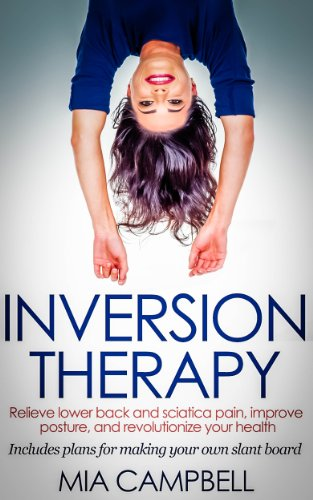 Inversion Therapy: Relieve lower back and sciatica pain, improve posture, and revolutionize your health (English Edition)