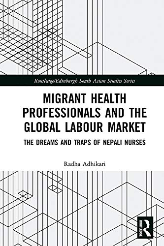 Migrant Health Professionals and the Global Labour Market: The Dreams and Traps of Nepali Nurses (Routledge/Edinburgh South Asian Studies Series) (English Edition)