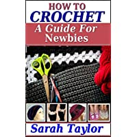 How To Crochet - A Guide For Newbies (Crafty Creations Book 1) Kindle Edition by Sarah Taylor for Free