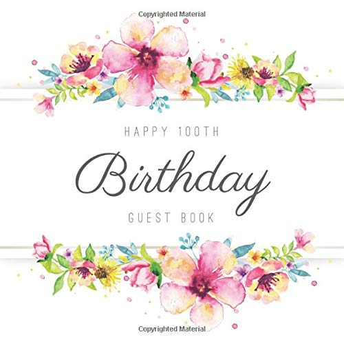 Happy 100th Birthday Guest Book: Beautiful Birthday Party Keepsake Gift For Family & Friends Of A 100 Year Old To Sign & Write Messages In. (Personalized Birthday Guest Books)