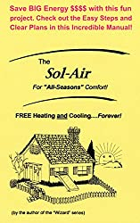 Image: The Sol-Air: FREE Heating and Cooling...Forever! - For All Seasons Comfort! - Save BIG Energy $$$$ with this fun project. Check out the Easy Steps and Clear Plans in this Incredible Manual!, by Gordon Weigle (Author), Karl Anderson (Illustrator), Cecil (Ray) Freeman Jr. (Editor). Publisher: Kustom Power (November 14, 2016)