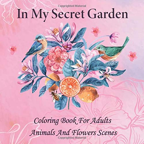 In My Secret Garden: Coloring Book For Adults - Animals And Flowers Scenes (Colouring Book For Women)