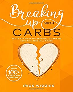 Breaking Up With Carbs: The 60-DAY Guide to STARTING & SUSTAINING KETO with Zero Will-Power