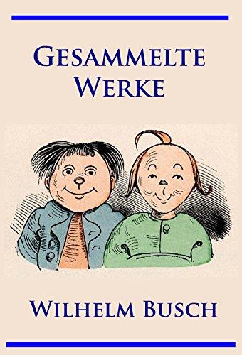 Wilhelm Busch - Gesammelte Werke: Max und Moritz, Hans Huckebein, Die fromme Helene, Plisch und Plum u. v. m.