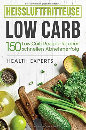 Heissluftfritteuse Low Carb:: 150 Rezepte zum schnellen Abnehmen (Frühstück,Mittag, Abend und Desserts)