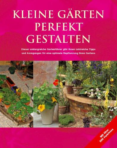 Kleine Gärten perfekt gestalten. Zahlreiche Tipps und Anregungen für eine optimale Bepflanzung Ihres Gartens
