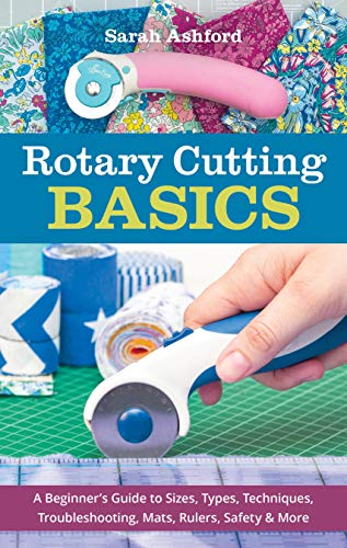 Rotary Cutting Basics: A Beginner's Guide to Sizes, Types, Techniques, Troubleshooting, Mats, Rulers, Safety & More