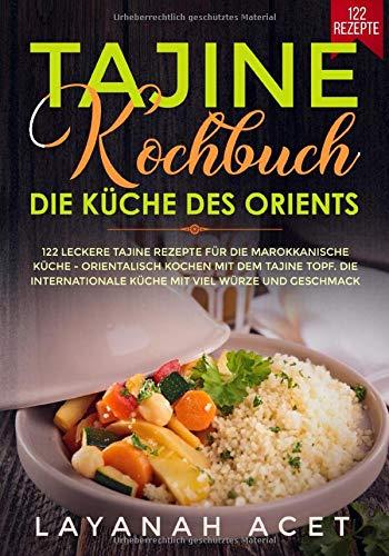 Tajine Kochbuch - Die Küche des Orients: 122 leckere Tajine Rezepte für die marokkanische Küche - Orientalisch kochen mit dem Tajine Topf. Die internationale Küche mit viel Würze und Geschmack