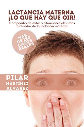 Lactancia Materna ¡Lo que hay que oir!: Compendio de mitos y situaciones absurdas alrededor de la lactancia materna. Más de 150 casos reales