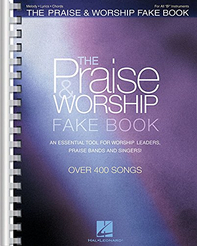 The Praise & Worship Fake Book: All B Flat Instruments, Melody, Lyrics, Chords; Over 400 Songs