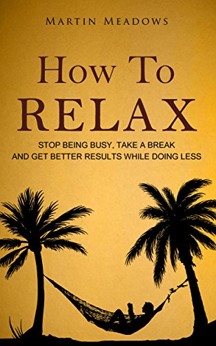 How to Relax: Stop Being Busy, Take a Break and Get Better Results While Doing Less by [Martin Meadows]