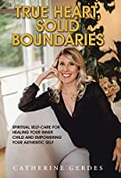 True Heart, Solid Boundaries: Spiritual Self-care for Healing Your Inner Child and Empowering Your Authentic Self