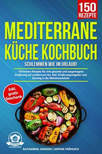 Mediterrane Küche Kochbuch – Schlemmen wie im Urlaub!: 150 leckere Rezepte für eine gesunde und ausgewogene Ernährung auf mediterrane Art. Inkl. Ernährungsratgeber zum Einstieg in die Mittelmeerküche