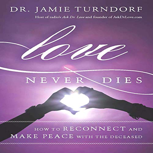 Love Never Dies: How to Reconnect and Make Peace with the Deceased  By  cover art