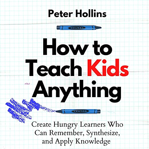 How to Teach Kids Anything: Create Hungry Learners Who can Remember, Synthesize, and Apply Knowledge (Learning How to Lea...