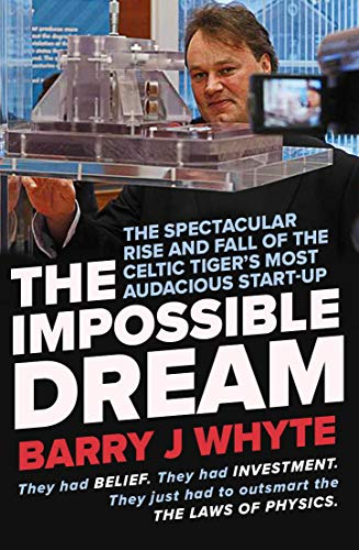 The Impossible Dream: The Spectacular Rise and Fall of Steorn, the Celtic Tiger's most Audacious Start-Up