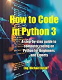 How to Code in Python 3: A Step-by-Step guide to Computer Coding on Python for Beginners and Experts