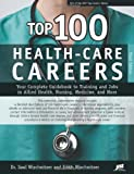 Top 100 Health-Care Careers: Your Complete Guidebook to Training and Jobs in Allied Health, Nursing, Medicine and More