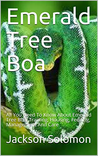 Emerald Tree Boa: All You Need To Know About Emerald Tree Boa, Training, Housing, Feeding, Management And Care (English Edition)