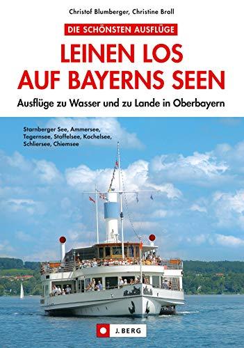 Leinen los auf Bayerns Seen: Ausflüge zu Wasser und zu Lande in Oberbayern.